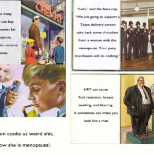 Four ladybird book pages set in a square. The first one is of a mother and her two children in front of a chemist: the text reads 'There are many things you can buy from the chemist for the menopause, such as heroin, cocaine and arsenic. The second one is a picture of a group of policemen with truncheons. The text for that reads: 'Lads,' said the boss cop, 'we are going to support a tesco delivery person take back some chocolate from a menopausal woman. Your puny truncheons will do nothing.' Page number three is a picture of a boy and girl. The boy is licking a metal strip sticking out of a lemon, and the girl is peeling a battery. The text says: Mum cooks us weird shit, now she is menopausal. Page four is a very large man standing a weighing machine. The text says: HRT can cause fluid retention, breast swelling and fluid retention. It can sometimes make you look like a man.
