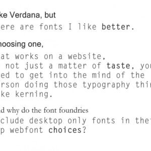 I like Verdana, but there are fonts I like better. Choosing one that works on a website is not just a matter of taste, you need to get into the mind of the person doing those typography things, like kerning. And why do font foundries include desktop only fonts in their top webfont choices? I know, its all about money...