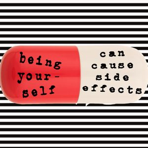 """a graphic of a pill with the words """"being your self can cause side effects"""""""